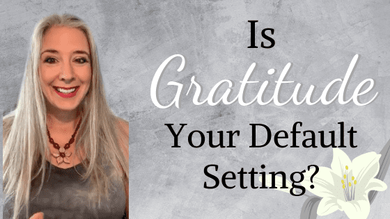 "Is ""GRATITUDE"" Your Default Setting?"