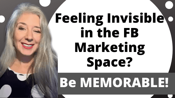 Feel Invisible in the FB Marketing Space? Be MEMORABLE!