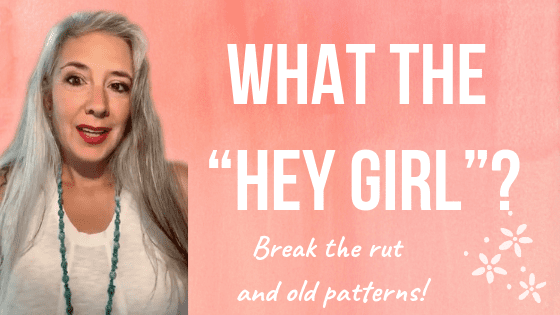 "What The ""HEY GIRL"" ? Break the rut and old patterns!"