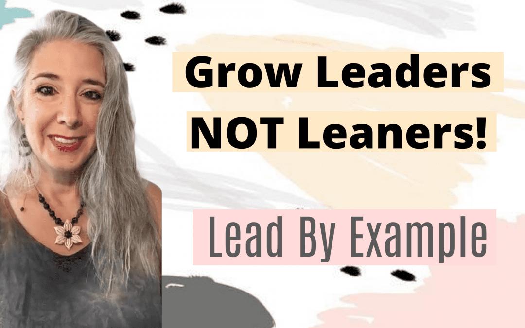 Grow Leaders NOT Leaners! Lead By Example