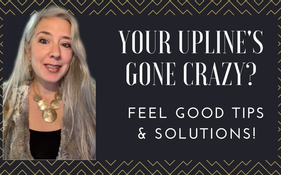Your UpLines Gone CRAZY?  Six Tips & Solutions!